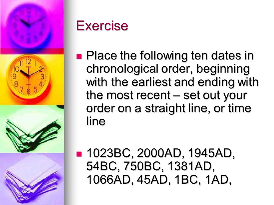 Exercise Place the following ten dates in chronological order, beginning with the earliest and ending with the most recent – set out your order on a s