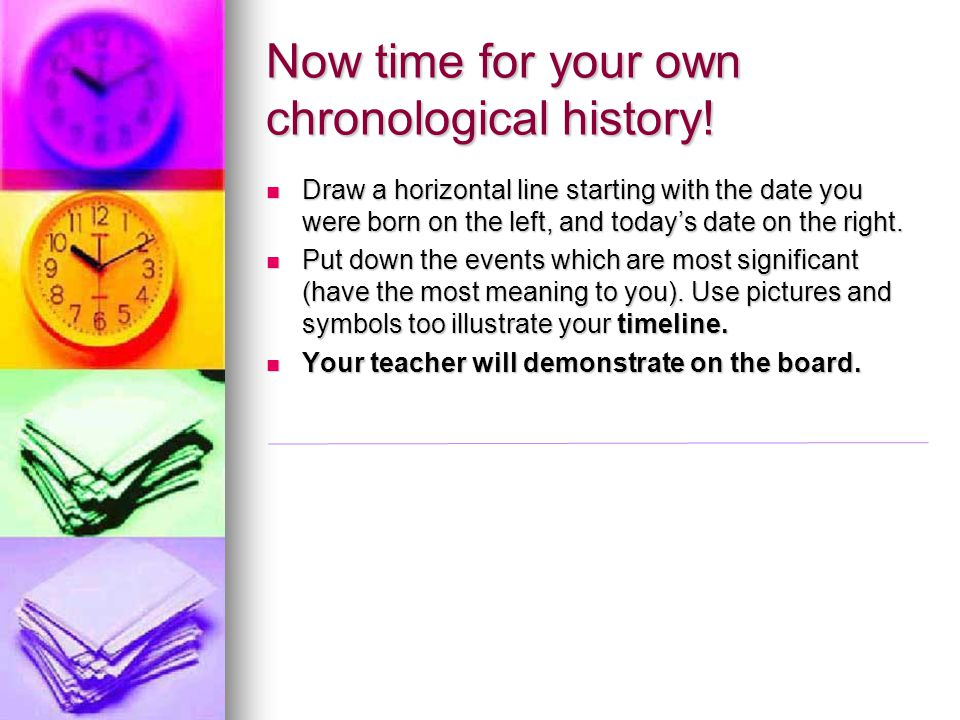 Now time for your own chronological history! Draw a horizontal line starting with the date you were born on the left, and today's date on the right. D