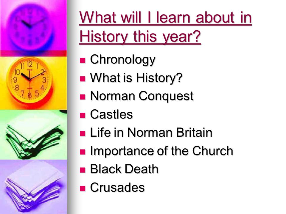 What will I learn about in History this year? Chronology Chronology What is History? What is History? Norman Conquest Norman Conquest Castles Castles