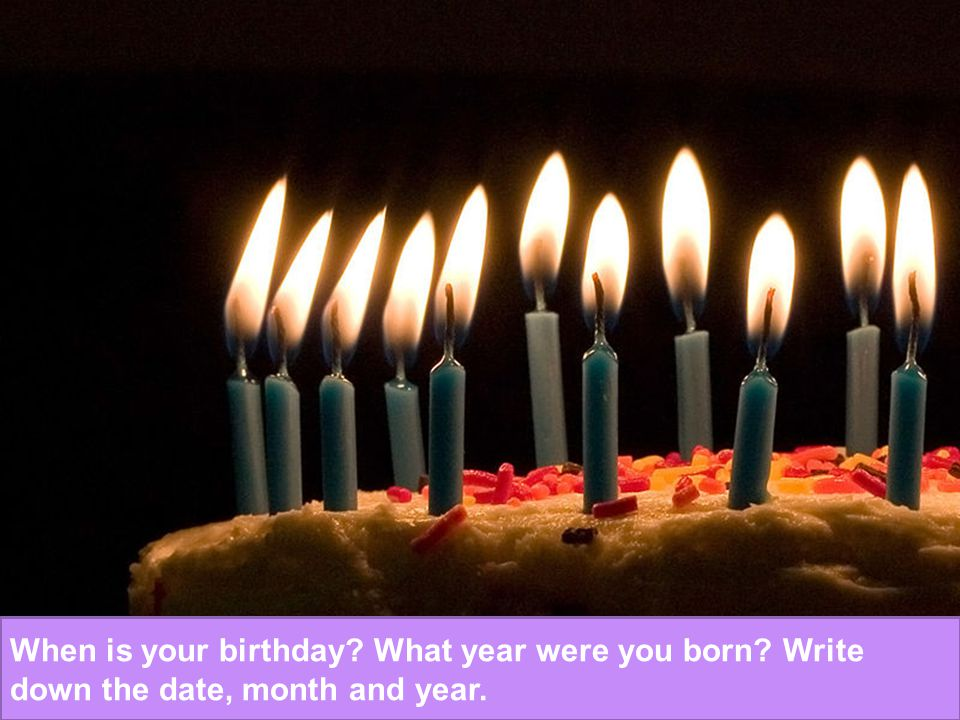 When is your birthday? What year were you born? Write down the date, month and year.