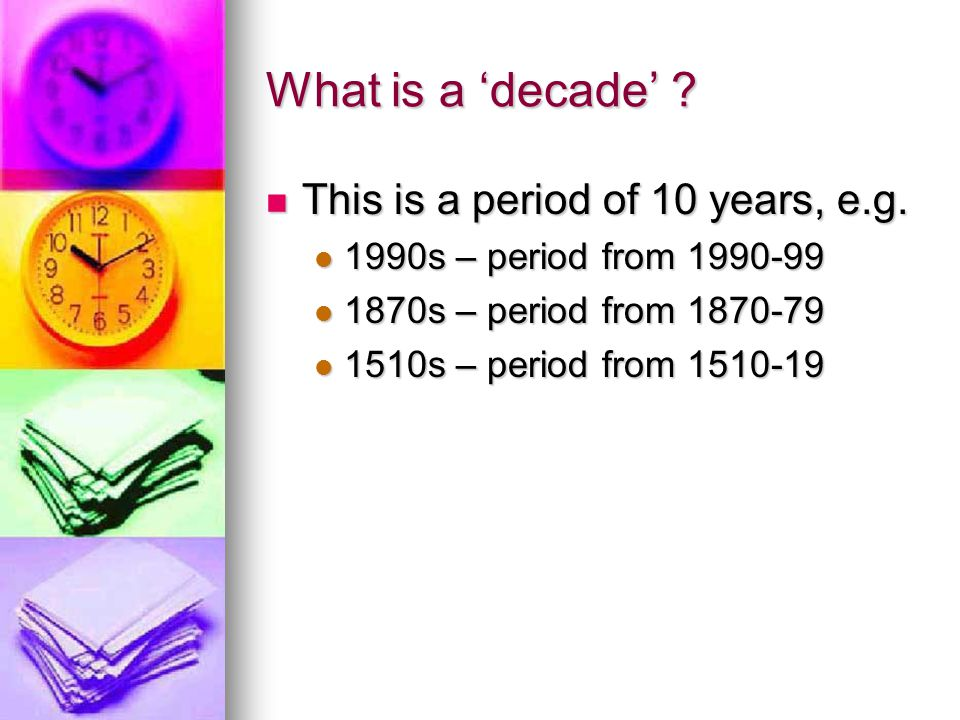 What is a 'decade' ? This is a period of 10 years, e.g. This is a period of 10 years, e.g. 1990s – period from 1990-99 1990s – period from 1990-99 187