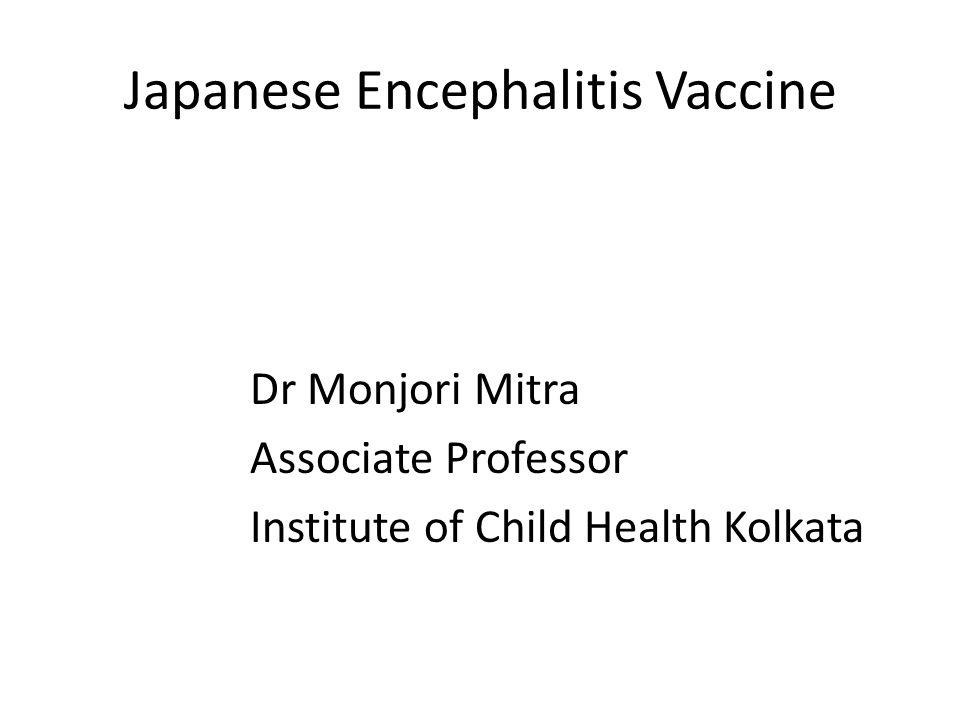 Japanese Encephalitis Vaccine Dr Monjori Mitra Associate Professor Institute of Child Health Kolkata