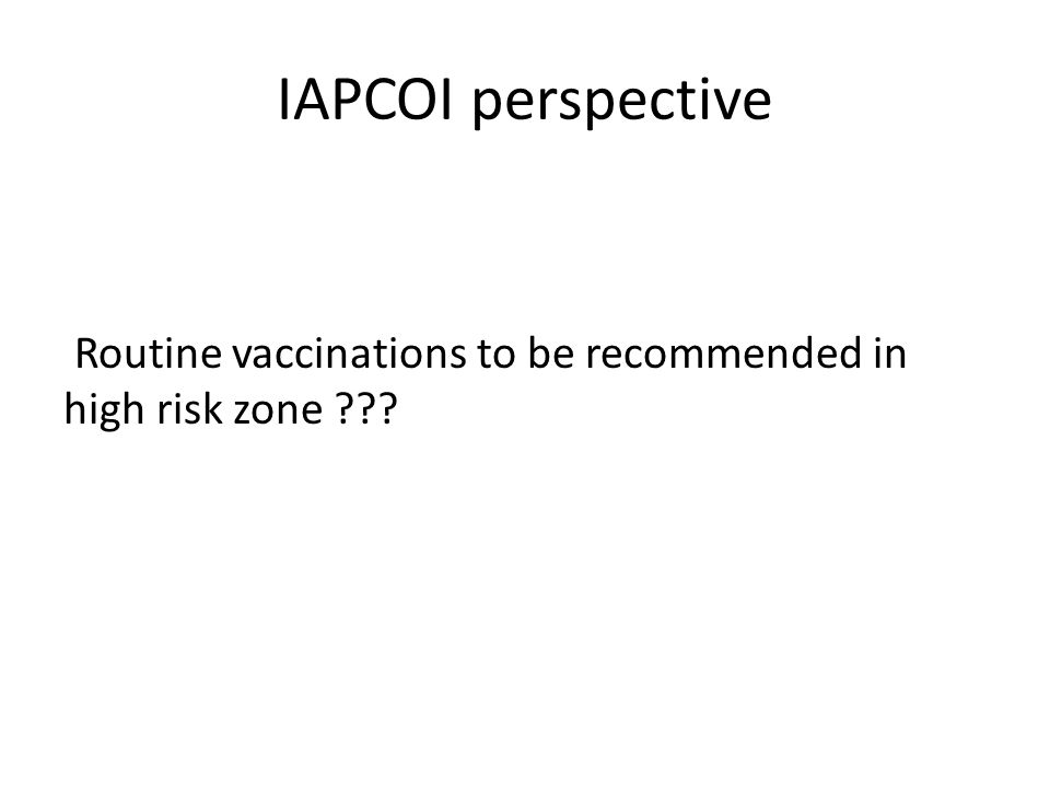 IAPCOI perspective Routine vaccinations to be recommended in high risk zone ???
