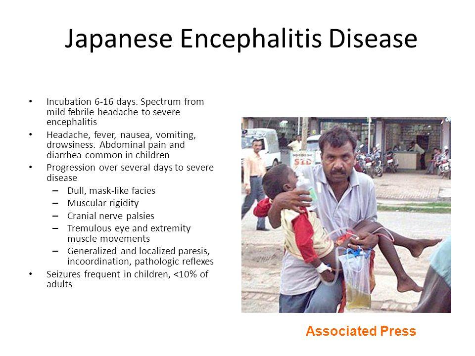 Japanese Encephalitis Disease Incubation 6-16 days. Spectrum from mild febrile headache to severe encephalitis Headache, fever, nausea, vomiting, drow