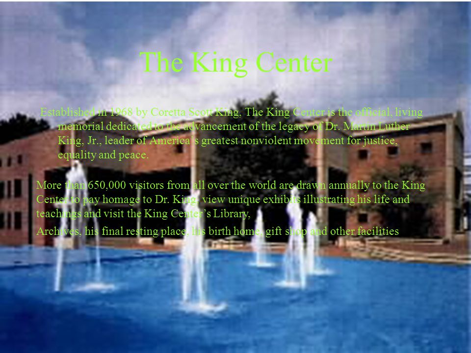 The King Center Established in 1968 by Coretta Scott King, The King Center is the official, living memorial dedicated to the advancement of the legacy of Dr.