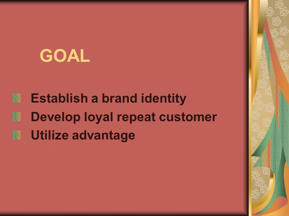 GOAL Establish a brand identity Develop loyal repeat customer Utilize advantage