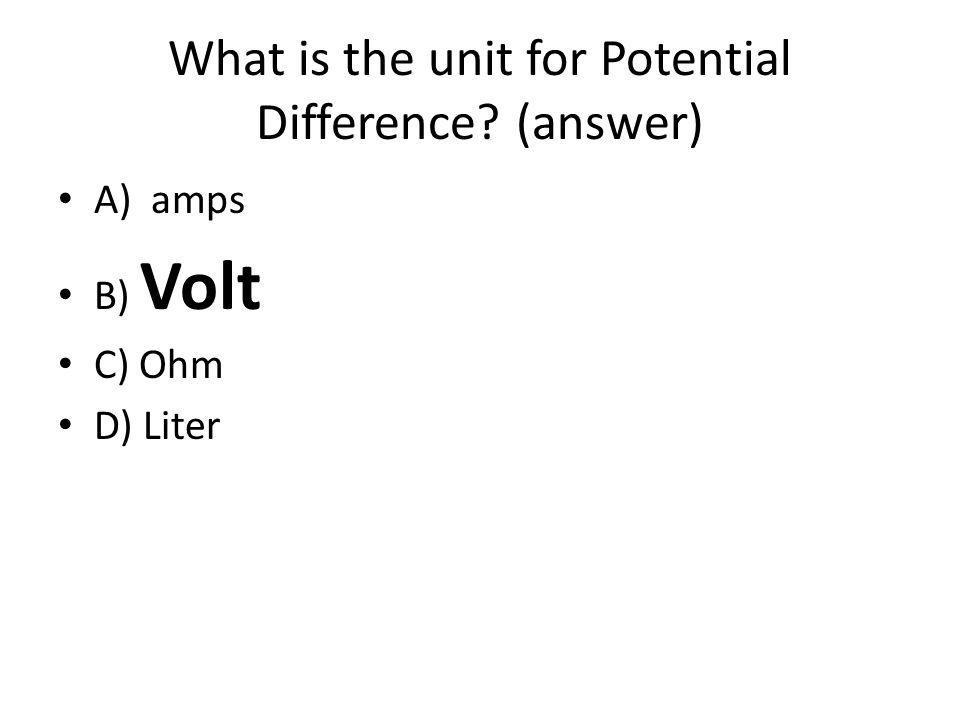 What is the unit for Potential Difference? (answer) A) amps B) Volt C) Ohm D) Liter
