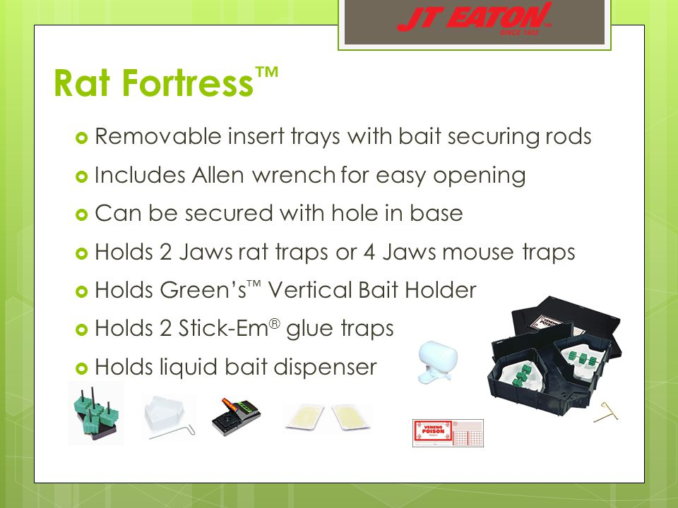  Removable insert trays with bait securing rods  Includes Allen wrench for easy opening  Can be secured with hole in base  Holds 2 Jaws rat traps or 4 Jaws mouse traps  Holds Green's ™ Vertical Bait Holder  Holds 2 Stick-Em ® glue traps  Holds liquid bait dispenser Rat Fortress ™