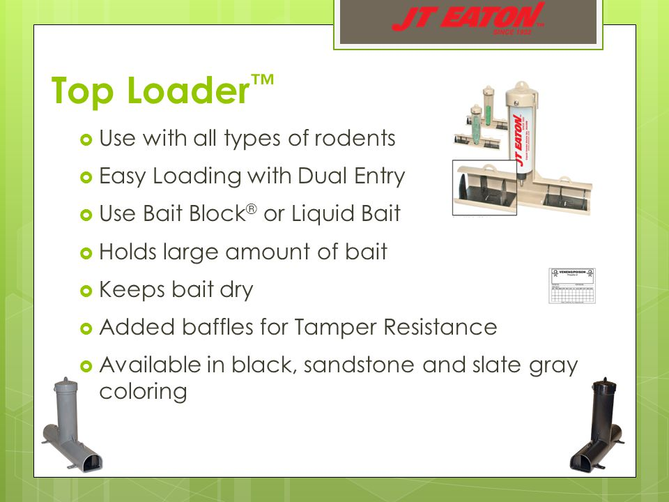 Top Loader ™  Use with all types of rodents  Easy Loading with Dual Entry  Use Bait Block ® or Liquid Bait  Holds large amount of bait  Keeps bait dry  Added baffles for Tamper Resistance  Available in black, sandstone and slate gray coloring
