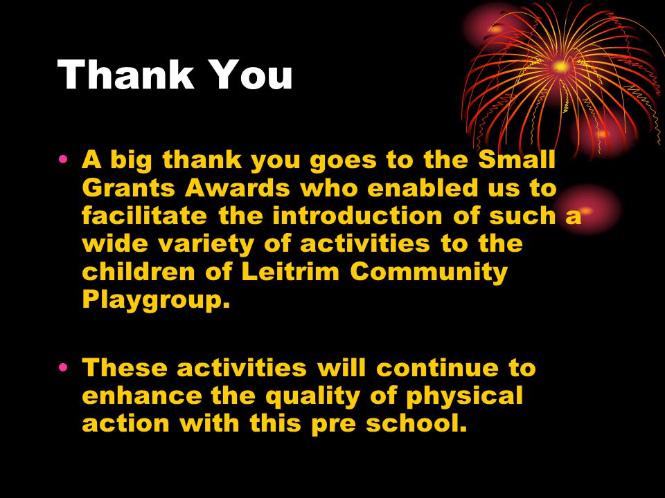 Thank You A big thank you goes to the Small Grants Awards who enabled us to facilitate the introduction of such a wide variety of activities to the children of Leitrim Community Playgroup.