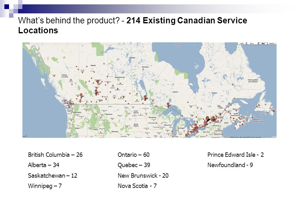 What's behind the product? - 214 Existing Canadian Service Locations British Columbia – 26Ontario – 60 Prince Edward Isle - 2 Alberta – 34Quebec – 39N