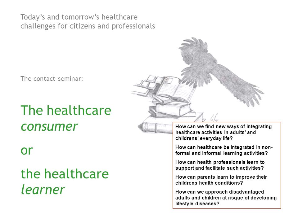 Today's and tomorrow's healthcare challenges for citizens and professionals The contact seminar: The healthcare consumer or the healthcare learner How can we find new ways of integrating healthcare activities in adults' and childrens' everyday life.
