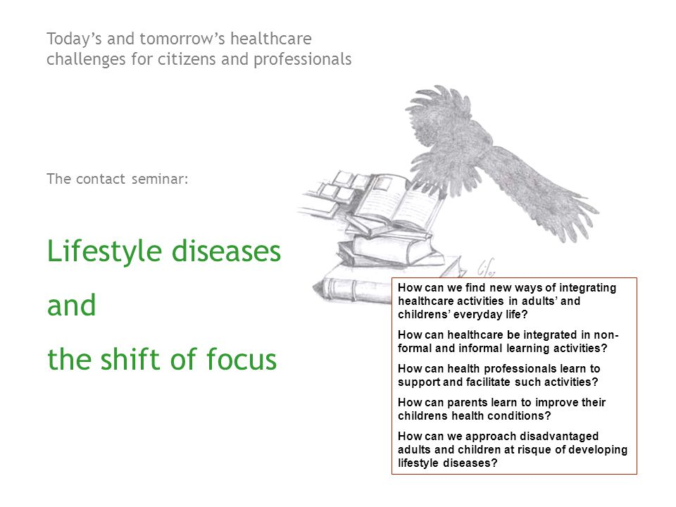 Today's and tomorrow's healthcare challenges for citizens and professionals The contact seminar: Lifestyle diseases and the shift of focus How can we find new ways of integrating healthcare activities in adults' and childrens' everyday life.