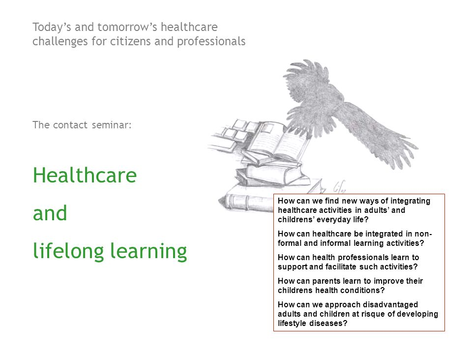 Today's and tomorrow's healthcare challenges for citizens and professionals The contact seminar: The challenges of the lifelong learning programmes How can we find new ways of integrating healthcare activities in adults' and childrens' everyday life.