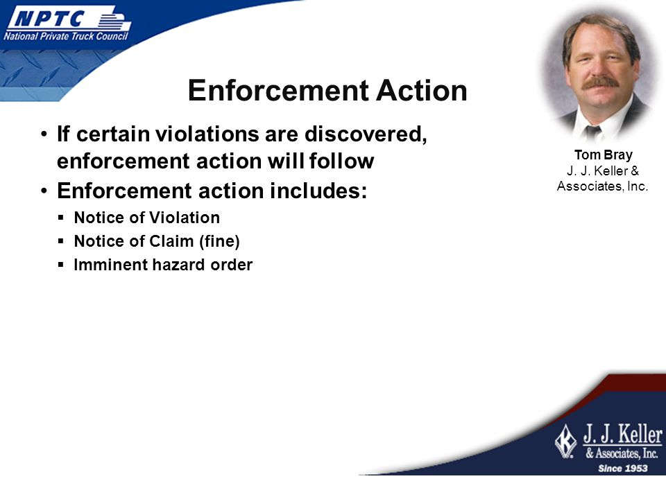 Enforcement Action If certain violations are discovered, enforcement action will follow Enforcement action includes:  Notice of Violation  Notice of Claim (fine)  Imminent hazard order Tom Bray J.