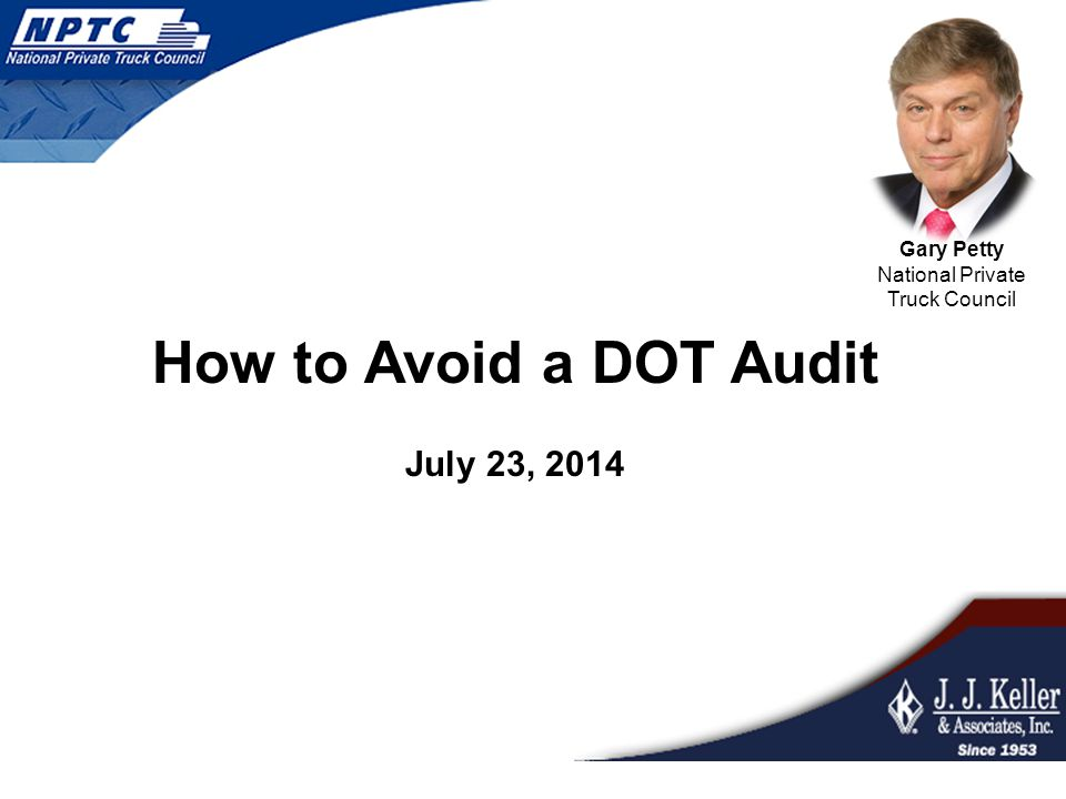 July 23, 2014 How to Avoid a DOT Audit Gary Petty National Private Truck Council
