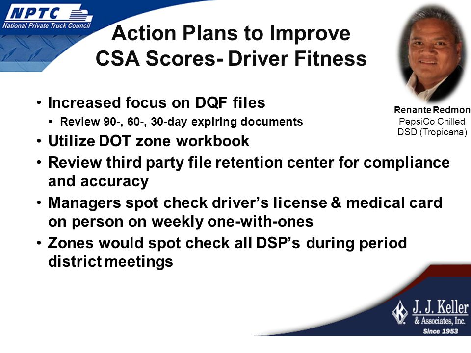 Action Plans to Improve CSA Scores- Driver Fitness Increased focus on DQF files  Review 90-, 60-, 30-day expiring documents Utilize DOT zone workbook Review third party file retention center for compliance and accuracy Managers spot check driver's license & medical card on person on weekly one-with-ones Zones would spot check all DSP's during period district meetings Renante Redmon PepsiCo Chilled DSD (Tropicana)