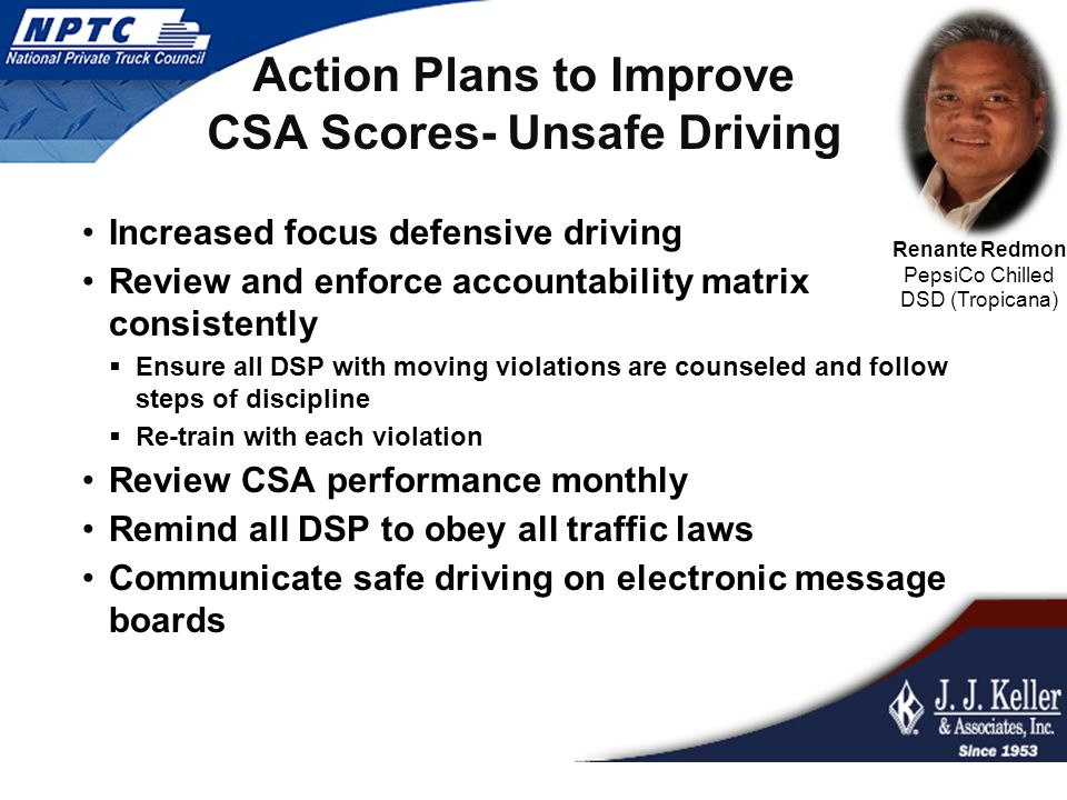 Action Plans to Improve CSA Scores- Unsafe Driving Increased focus defensive driving Review and enforce accountability matrix consistently  Ensure all DSP with moving violations are counseled and follow steps of discipline  Re-train with each violation Review CSA performance monthly Remind all DSP to obey all traffic laws Communicate safe driving on electronic message boards Renante Redmon PepsiCo Chilled DSD (Tropicana)