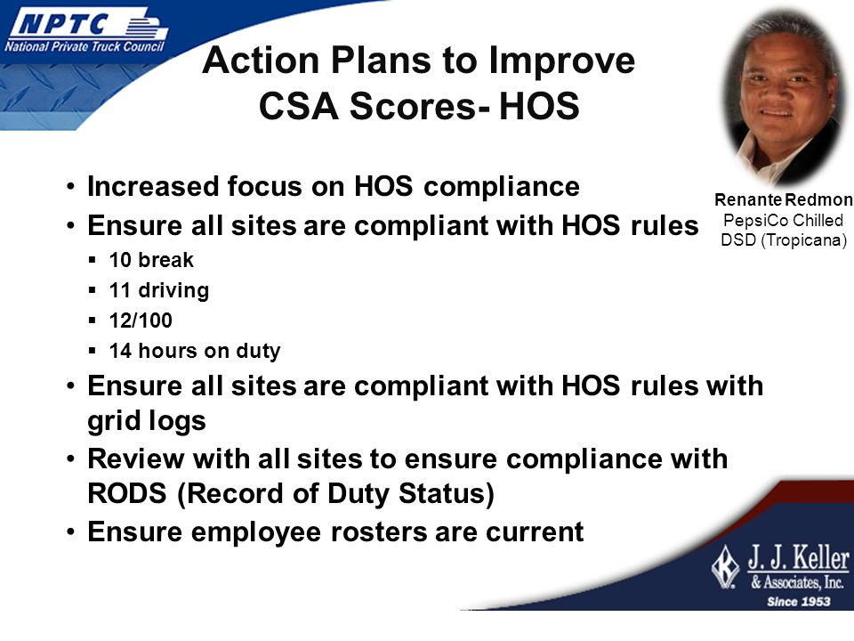 Action Plans to Improve CSA Scores- HOS Increased focus on HOS compliance Ensure all sites are compliant with HOS rules  10 break  11 driving  12/100  14 hours on duty Ensure all sites are compliant with HOS rules with grid logs Review with all sites to ensure compliance with RODS (Record of Duty Status) Ensure employee rosters are current Renante Redmon PepsiCo Chilled DSD (Tropicana)