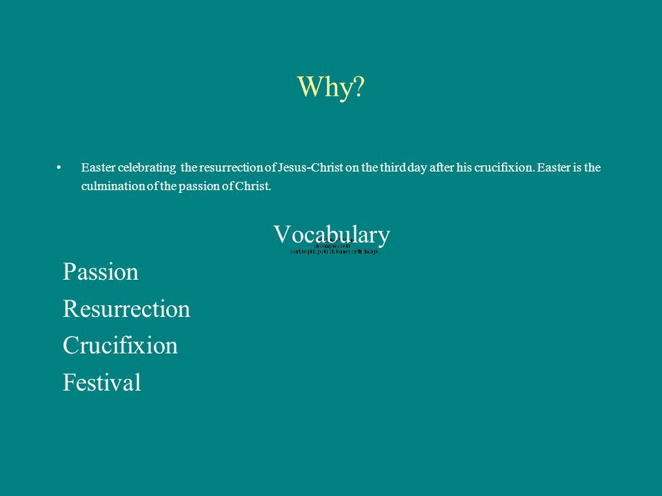 Why. Easter celebrating the resurrection of Jesus-Christ on the third day after his crucifixion.