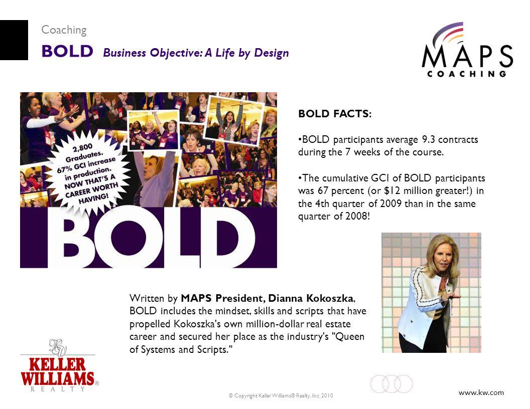 www.kw.com © Copyright Keller Williams® Realty, Inc. 2010 Coaching BOLD Business Objective: A Life by Design Written by MAPS President, Dianna Kokoszk