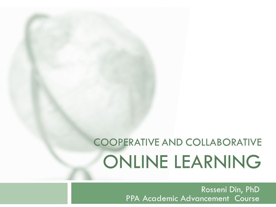 COOPERATIVE AND COLLABORATIVE ONLINE LEARNING Rosseni Din, PhD PPA Academic Advancement Course
