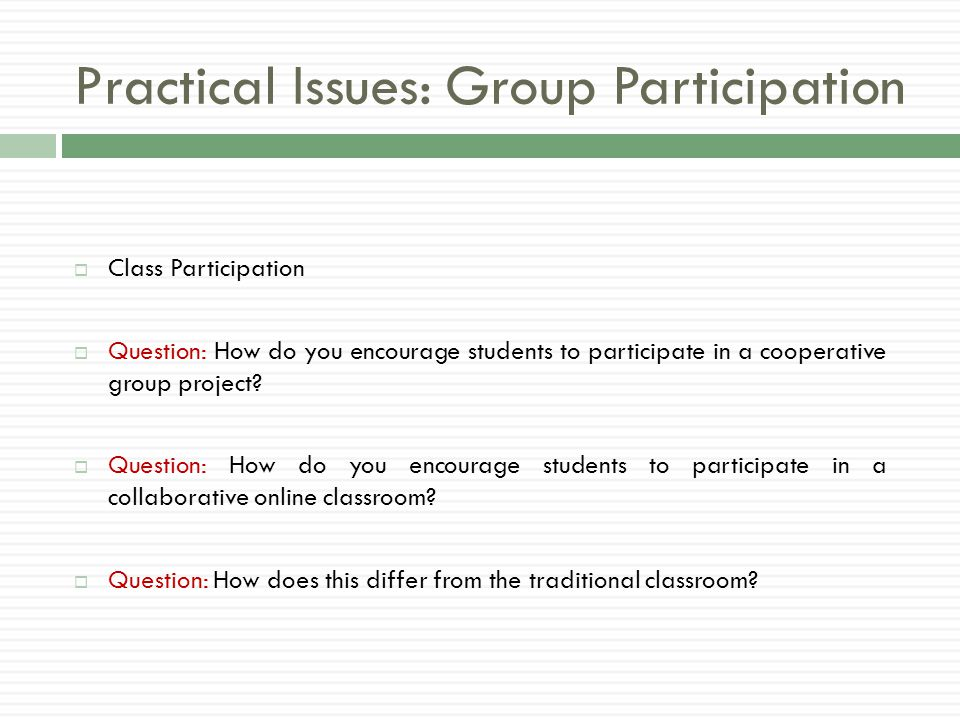 Practical Issues: Group Participation  Class Participation  Question: How do you encourage students to participate in a cooperative group project.