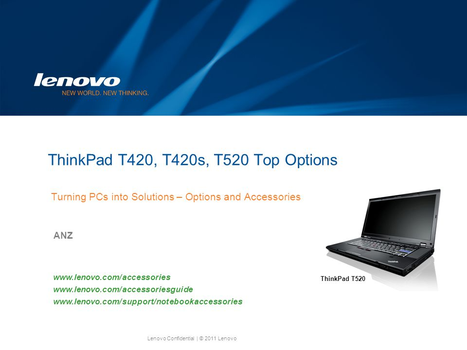 Lenovo Confidential| © 2011 Lenovo ThinkPad T420, T420s, T520 Top Options Turning PCs into Solutions – Options and Accessories ANZ www.lenovo.com/accessories www.lenovo.com/accessoriesguide www.lenovo.com/support/notebookaccessories ThinkPad T520