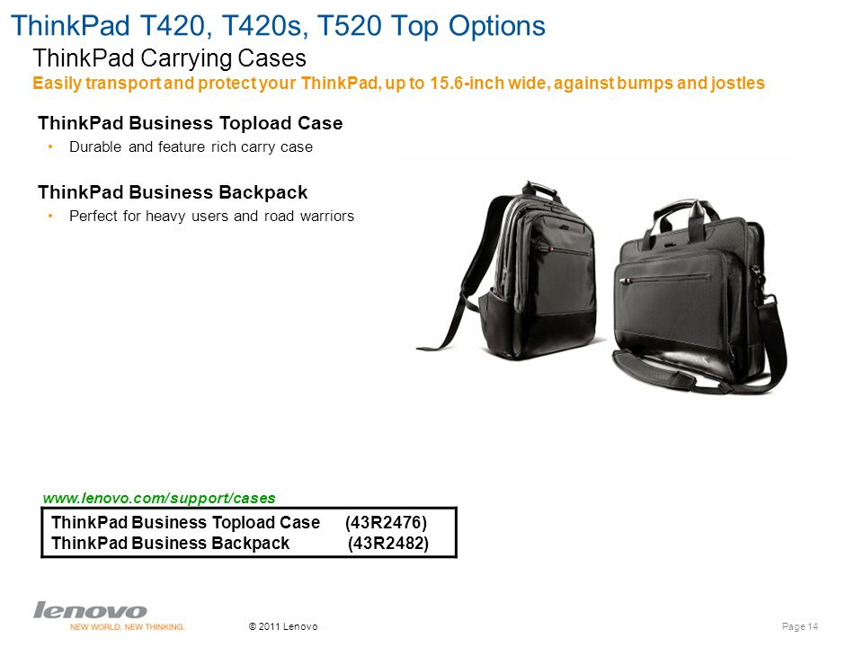 Page 14 © 2011 Lenovo ThinkPad T420, T420s, T520 Top Options ThinkPad Business Topload Case (43R2476) ThinkPad Business Backpack (43R2482) Easily transport and protect your ThinkPad, up to 15.6-inch wide, against bumps and jostles ThinkPad Carrying Cases ThinkPad Business Topload Case Durable and feature rich carry case ThinkPad Business Backpack Perfect for heavy users and road warriors www.lenovo.com/support/cases