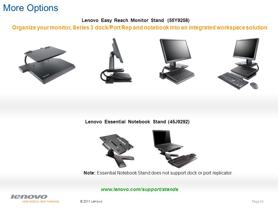 Page 24 © 2011 Lenovo More Options Lenovo Easy Reach Monitor Stand (55Y9258) Organize your monitor, Series 3 dock/Port Rep and notebook into an integrated workspace solution Lenovo Essential Notebook Stand (45J9292) www.lenovo.com/support/stands Note: Essential Notebook Stand does not support dock or port replicator.