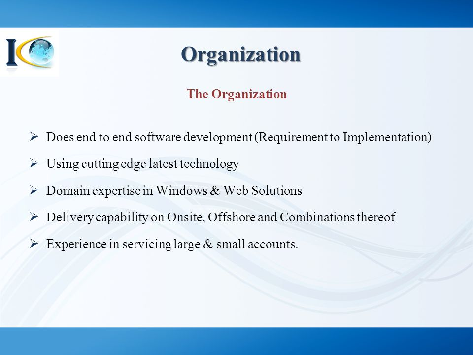 Organization Organization The Organization  Does end to end software development (Requirement to Implementation)  Using cutting edge latest technolo