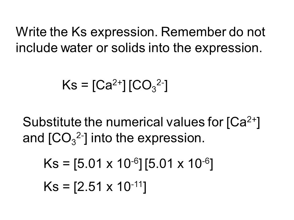 Write the Ks expression. Remember do not include water or solids into the expression. Ks = [Ca 2+ ] [CO 3 2- ] Substitute the numerical values for [Ca