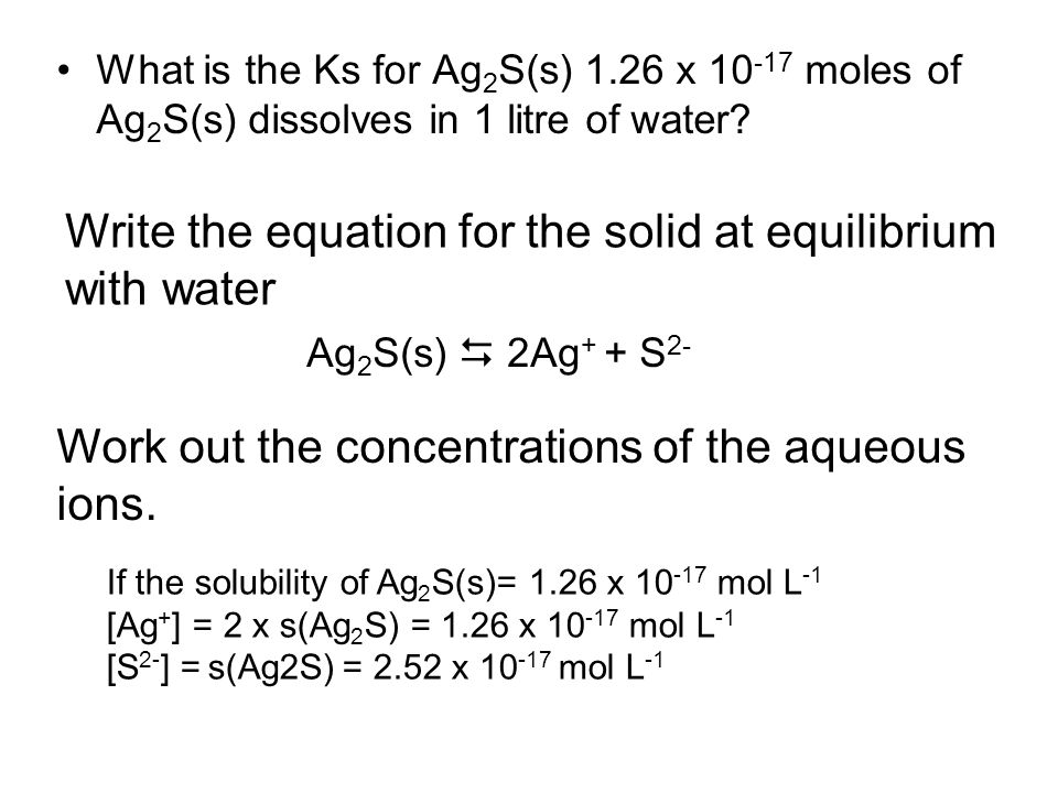 What is the Ks for Ag 2 S(s) 1.26 x 10 -17 moles of Ag 2 S(s) dissolves in 1 litre of water.