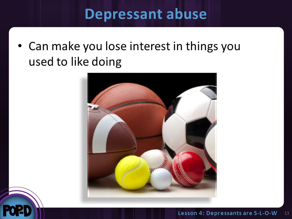 Depressant abuse Can make you lose interest in things you used to like doing 13 Lesson 4: Depressants are S-L-O-W