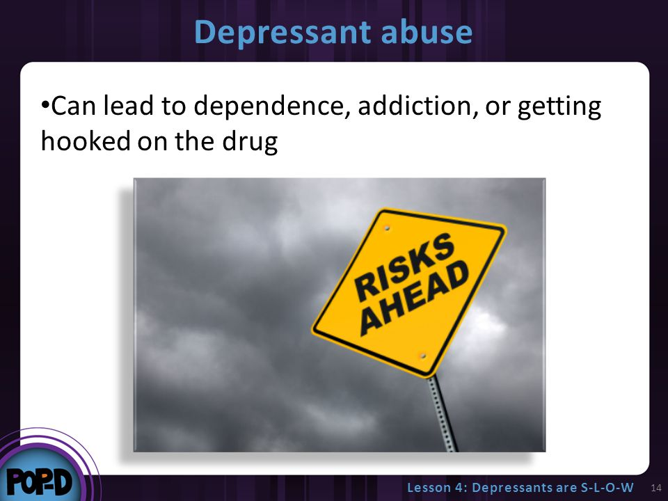 Depressant abuse Can lead to dependence, addiction, or getting hooked on the drug 14 Lesson 4: Depressants are S-L-O-W