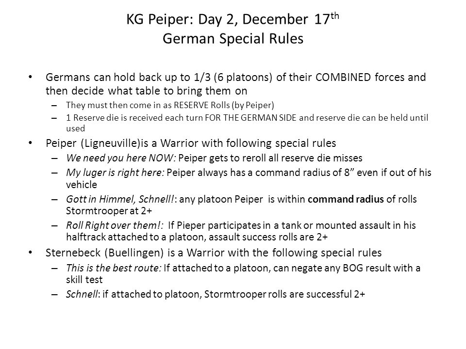 KG Peiper: Day 2, December 17 th German Special Rules Germans can hold back up to 1/3 (6 platoons) of their COMBINED forces and then decide what table
