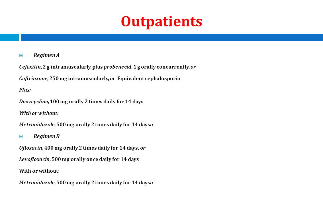 Outpatients Regimen A Cefoxitin, 2 g intramuscularly, plus probenecid, 1 g orally concurrently, or Ceftriaxone, 250 mg intramuscularly, or Equivalent