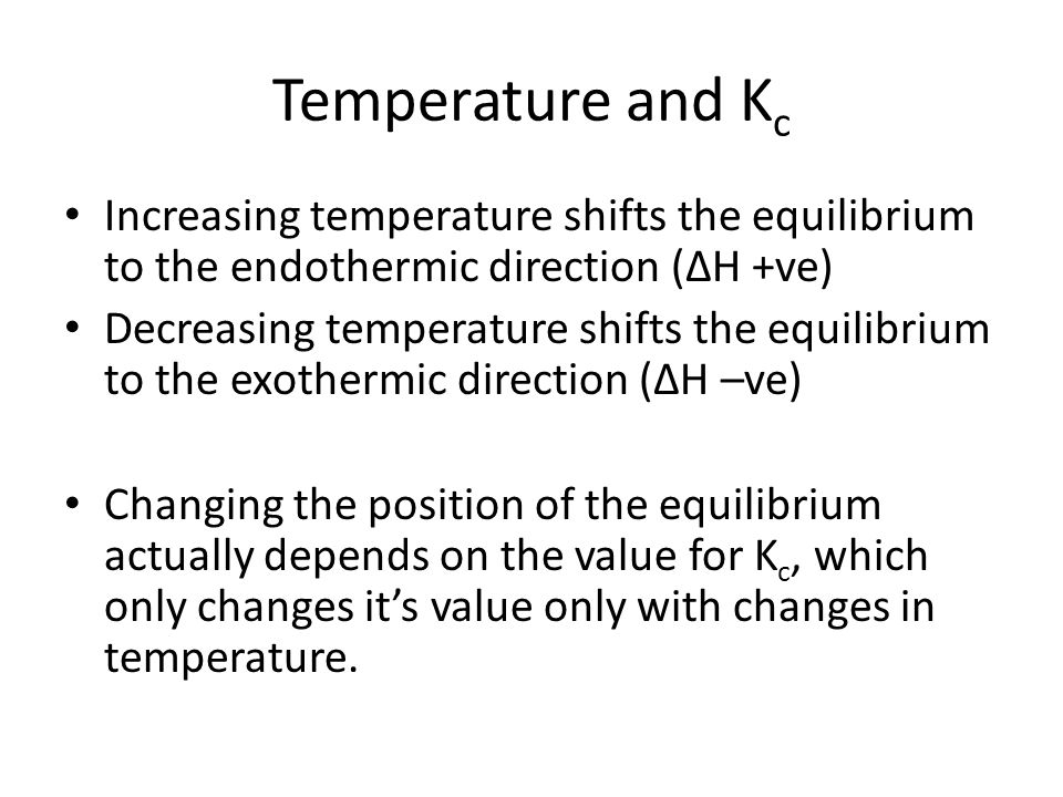 Temperature and K c Increasing temperature shifts the equilibrium to the endothermic direction (ΔH +ve) Decreasing temperature shifts the equilibrium to the exothermic direction (ΔH –ve) Changing the position of the equilibrium actually depends on the value for K c, which only changes it's value only with changes in temperature.