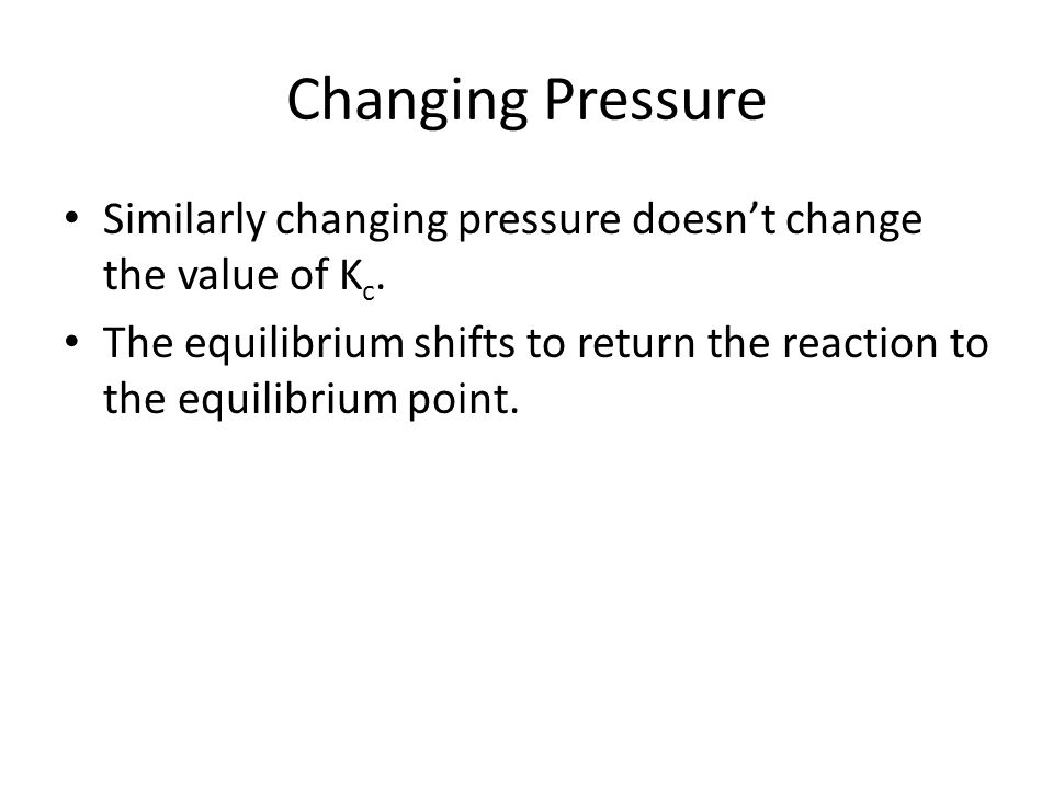 Changing Pressure Similarly changing pressure doesn't change the value of K c.