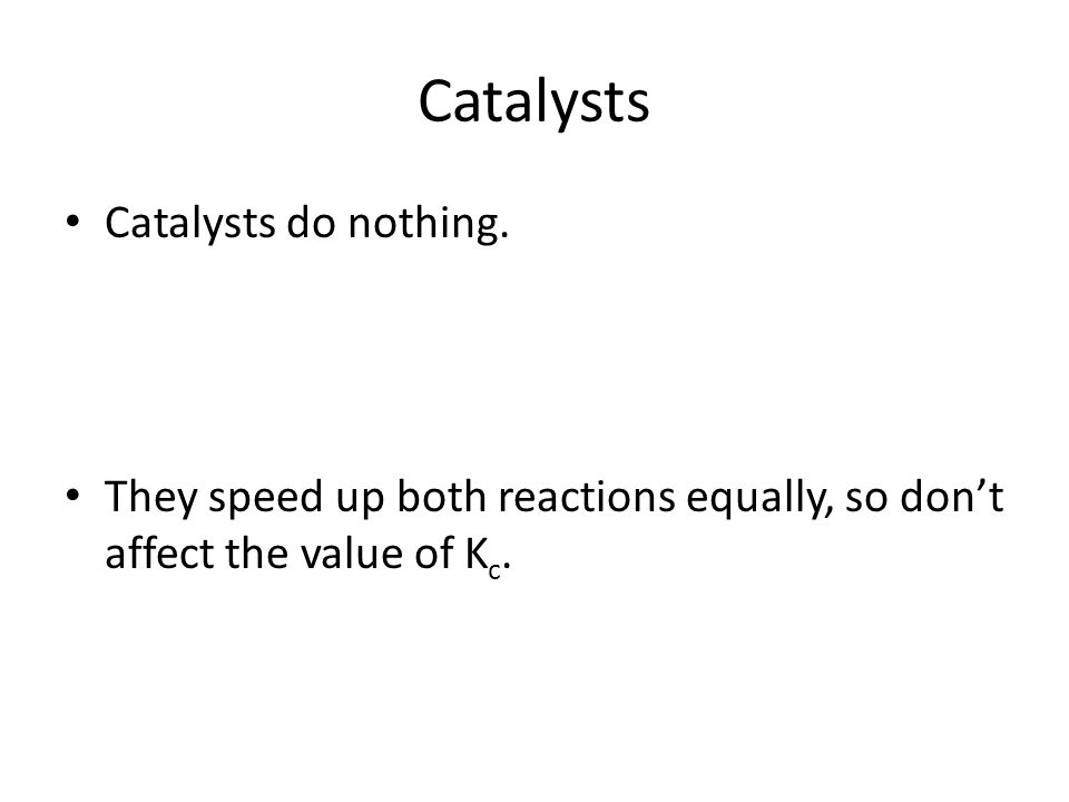 Catalysts Catalysts do nothing.