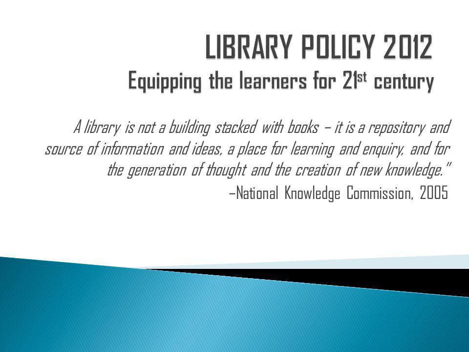 A library is not a building stacked with books – it is a repository and source of information and ideas, a place for learning and enquiry, and for the generation of thought and the creation of new knowledge. –National Knowledge Commission, 2005