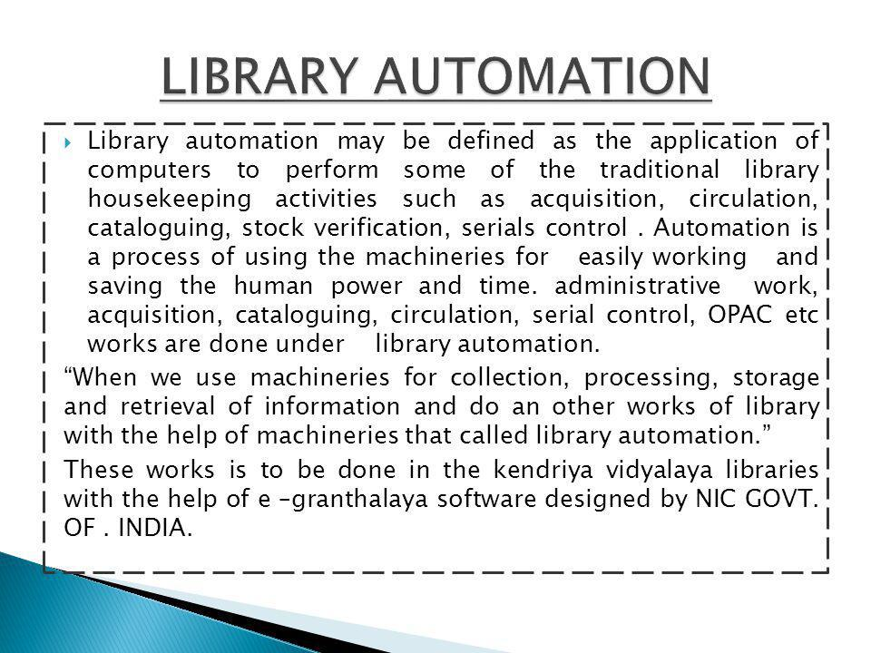  Library automation may be defined as the application of computers to perform some of the traditional library housekeeping activities such as acquisition, circulation, cataloguing, stock verification, serials control.
