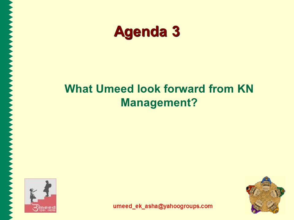umeed_ek_asha@yahoogroups.com Agenda 3 What Umeed look forward from KN Management?