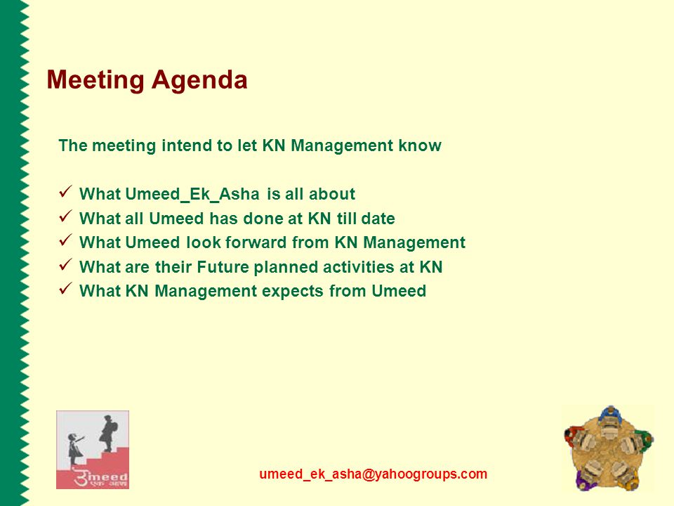 umeed_ek_asha@yahoogroups.com The meeting intend to let KN Management know What Umeed_Ek_Asha is all about What all Umeed has done at KN till date What Umeed look forward from KN Management What are their Future planned activities at KN What KN Management expects from Umeed Meeting Agenda