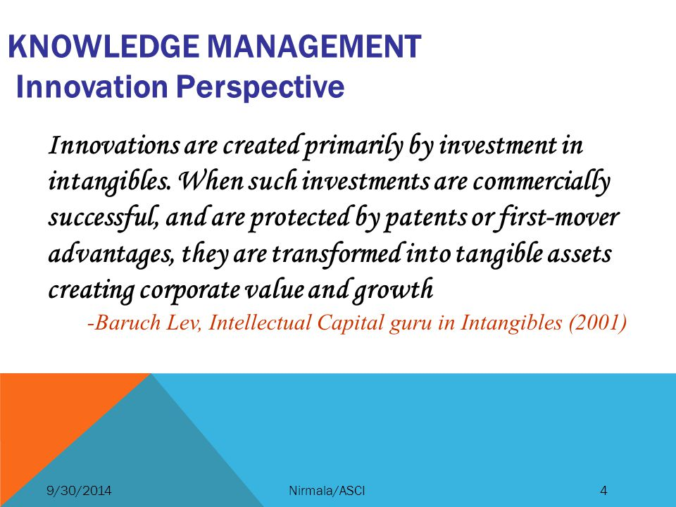 9/30/2014Nirmala/ASCI4 KNOWLEDGE MANAGEMENT Innovation Perspective Innovations are created primarily by investment in intangibles. When such investmen