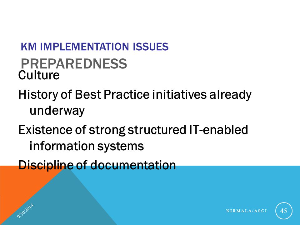 KM IMPLEMENTATION ISSUES PREPAREDNESS Culture History of Best Practice initiatives already underway Existence of strong structured IT-enabled informat