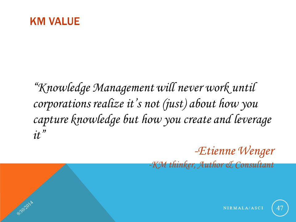 """KM VALUE 9/30/2014 NIRMALA/ASCI 47 """"Knowledge Management will never work until corporations realize it's not (just) about how you capture knowledge bu"""