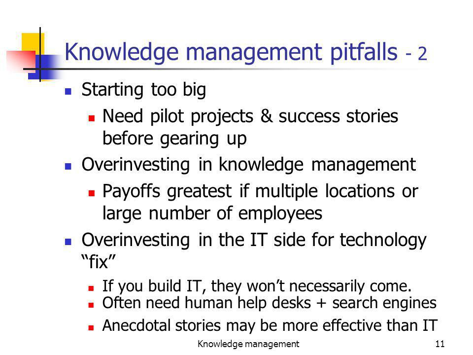 Knowledge management11 Knowledge management pitfalls - 2 Starting too big Need pilot projects & success stories before gearing up Overinvesting in knowledge management Payoffs greatest if multiple locations or large number of employees Overinvesting in the IT side for technology fix If you build IT, they won't necessarily come.