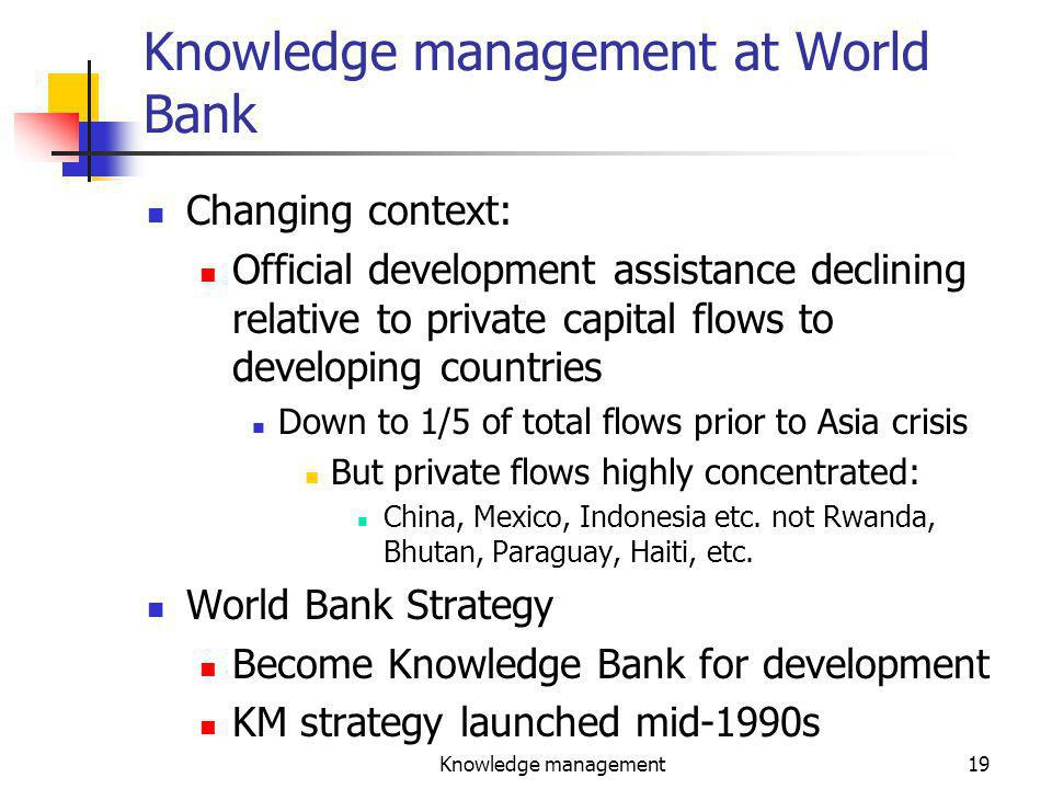 Knowledge management19 Knowledge management at World Bank Changing context: Official development assistance declining relative to private capital flows to developing countries Down to 1/5 of total flows prior to Asia crisis But private flows highly concentrated: China, Mexico, Indonesia etc.