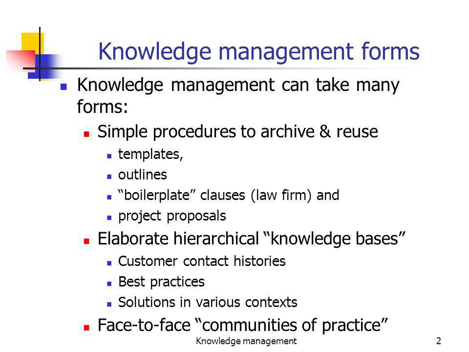 Knowledge management2 Knowledge management forms Knowledge management can take many forms: Simple procedures to archive & reuse templates, outlines boilerplate clauses (law firm) and project proposals Elaborate hierarchical knowledge bases Customer contact histories Best practices Solutions in various contexts Face-to-face communities of practice